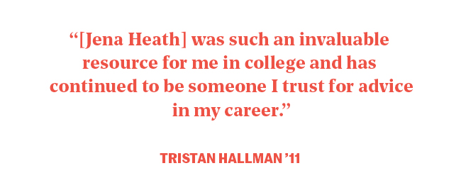 """""""Jena Heath was such an invaluable resource for me in college and has continued to be someone I trust for advice in my career."""" Tristaan Hallman"""